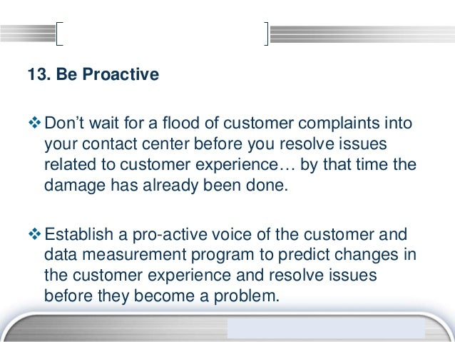 13. Be Proactive Don't wait for a flood of customer complaints into  your contact center before you resolve issues  relat...