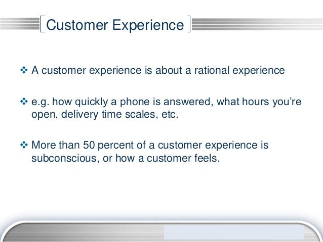 Customer Experience A customer experience is about a rational experience e.g. how quickly a phone is answered, what hour...