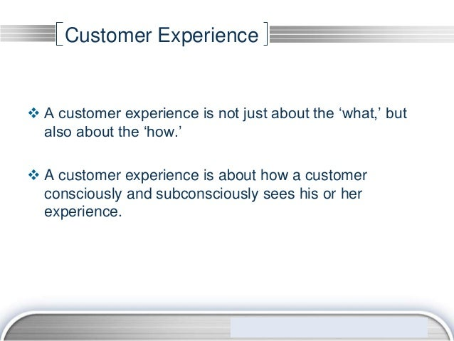 Customer Experience A customer experience is not just about the 'what,' but  also about the 'how.' A customer experience...