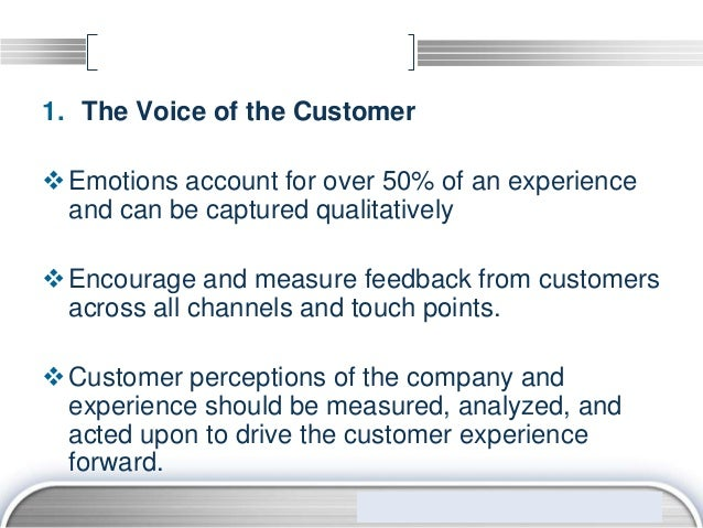 1. The Voice of the Customer Emotions account for over 50% of an experience  and can be captured qualitatively Encourage...