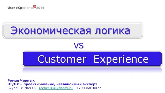 Экономическая логика  VS  Customer Experience  Роман Черных  UI/UX – проектирование, независимый эксперт  Skype: r0cher16 ...