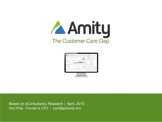 The Customer Care Gap Based on eConsultancy Research | April, 2015 Paul Philp - Founder & CEO | paul@getamity.com