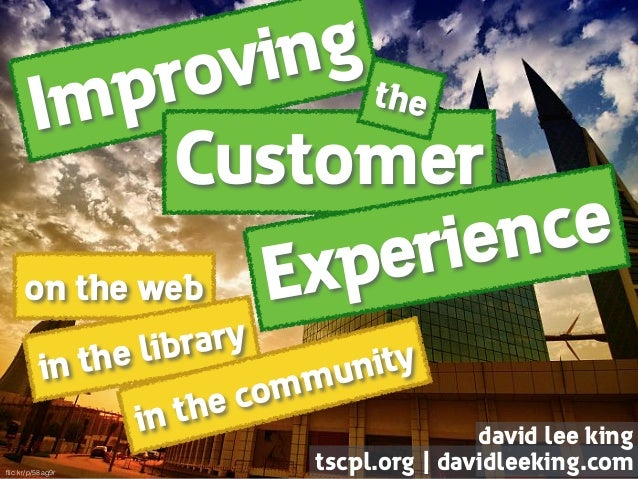 Improving on the web Customer Experience the in the library in the community david lee king tscpl.org | davidleeking.comfl...