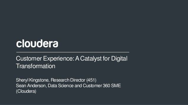 1© Cloudera, Inc. All rights reserved. Customer Experience:A Catalyst for Digital Transformation Sheryl Kingstone, Researc...