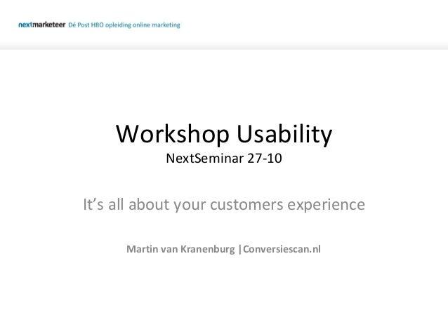 Workshop Usability NextSeminar 27-10 It's all about your customers experience Martin van Kranenburg |Conversiescan.nl