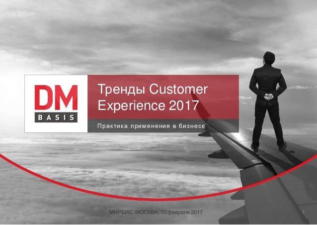 Тренды Customer Experience 2017 Практика применения в бизнесе МИРБИС. МОСКВА. 10 февраля 2017 1