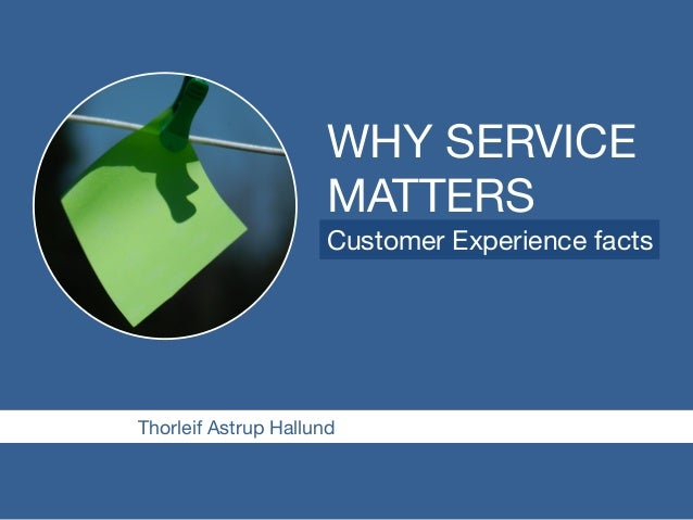 WHY SERVICE  MATTERS  Customer Experience facts  Thorleif Astrup Hallund