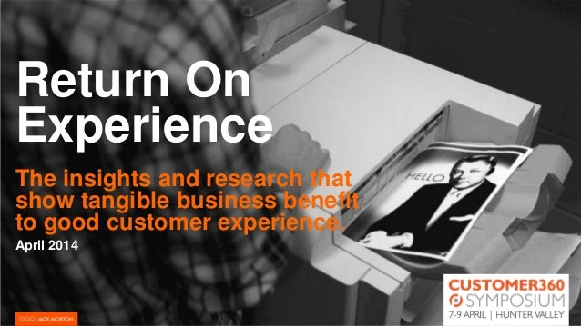 Return On Experience The insights and research that show tangible business benefit to good customer experience. April 2014