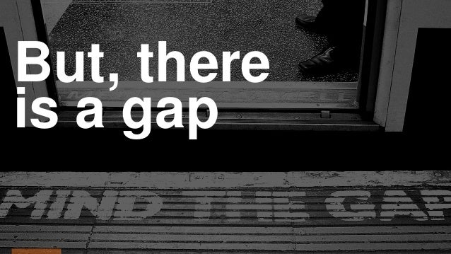 But, there is a gap