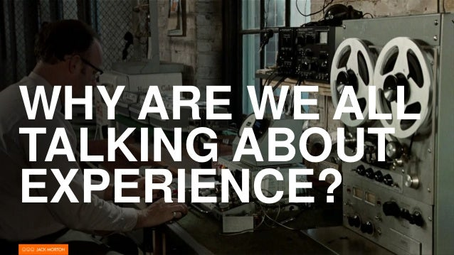 WHY ARE WE ALL TALKING ABOUT EXPERIENCE?