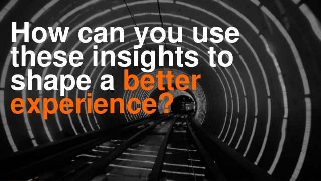 How can you use these insights to shape a better experience?