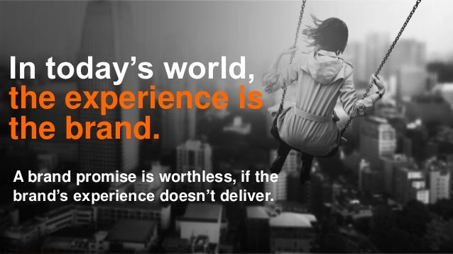 In today's world, the experience is the brand. A brand promise is worthless, if the brand's experience doesn't deliver.