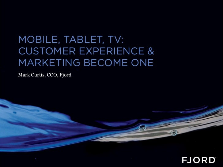 MOBILE, TABLET, TV:CUSTOMER EXPERIENCE &MARKETING BECOME ONEMark Curtis, CCO, Fjord