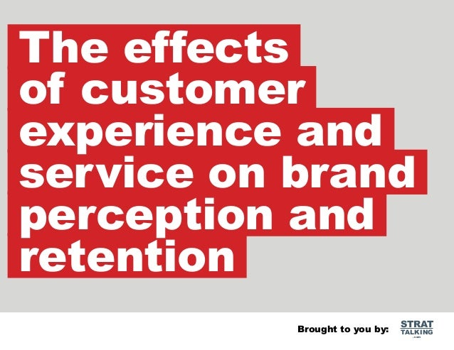 The effects of customer experience and service on brand perception and retention Brought to you by:  STRAT  TALKING .com