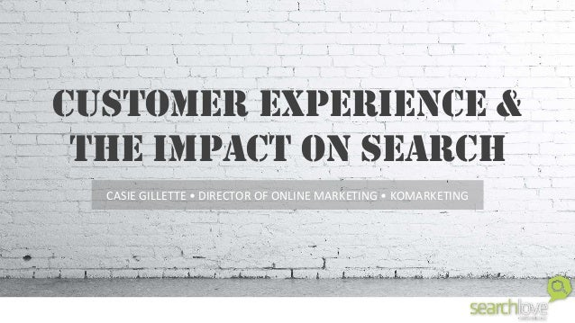 CUSTOMER EXPERIENCE & THE IMPACT ON SEARCH CASIE  GILLETTE  •  DIRECTOR  OF  ONLINE  MARKETING  •  KOMARKE...