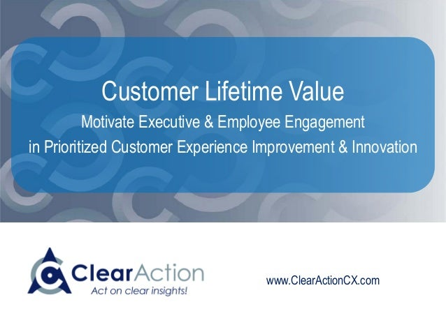 www.ClearActionCX.com Customer Lifetime Value Motivate Executive & Employee Engagement in Prioritized Customer Experience ...