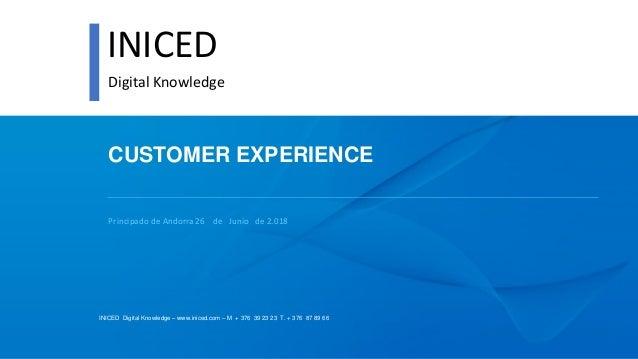 INICED Digital Knowledge – www.iniced.com – M + 376 39 23 23 T. + 376 87 89 66 CUSTOMER EXPERIENCE Principado de Andorra 2...