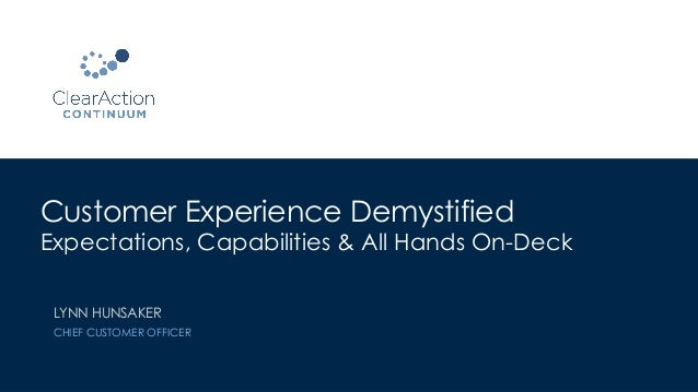 Customer Experience Demystified Expectations, Capabilities & All Hands On-Deck LYNN HUNSAKER CHIEF CUSTOMER OFFICER