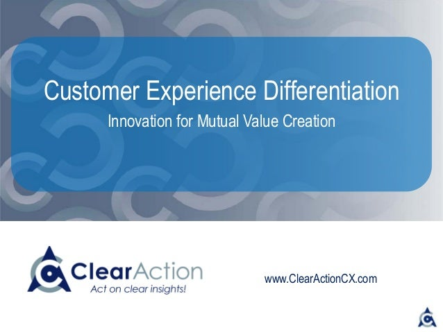 www.ClearActionCX.com Customer Experience Differentiation Innovation for Mutual Value Creation
