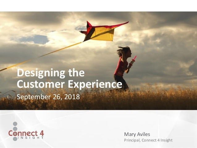 Mary Aviles Principal, Connect 4 Insight Designing the Customer Experience September 26, 2018