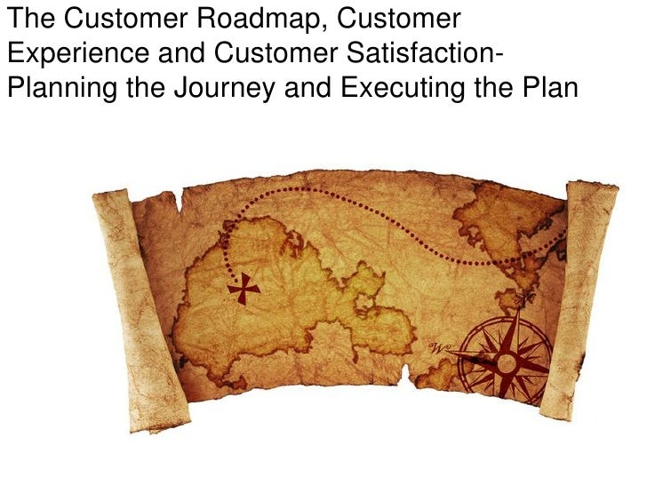 The Customer Roadmap, CustomerExperience and Customer Satisfaction-Planning the Journey and Executing the Plan