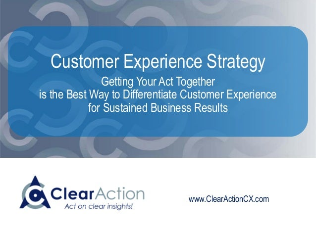 www.ClearActionCX.com Customer Experience Strategy Getting Your Act Together is the Best Way to Differentiate Customer Exp...