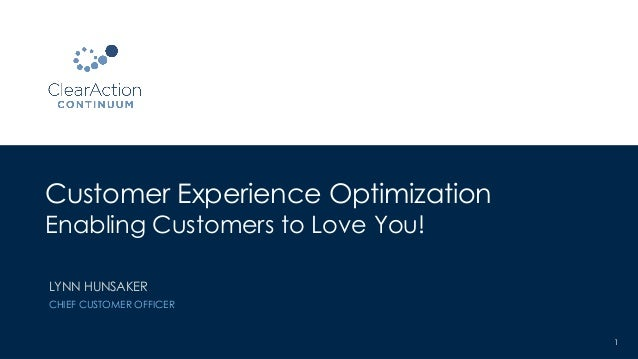 Customer Experience Optimization Enabling Customers to Love You! 1 LYNN HUNSAKER CHIEF CUSTOMER OFFICER