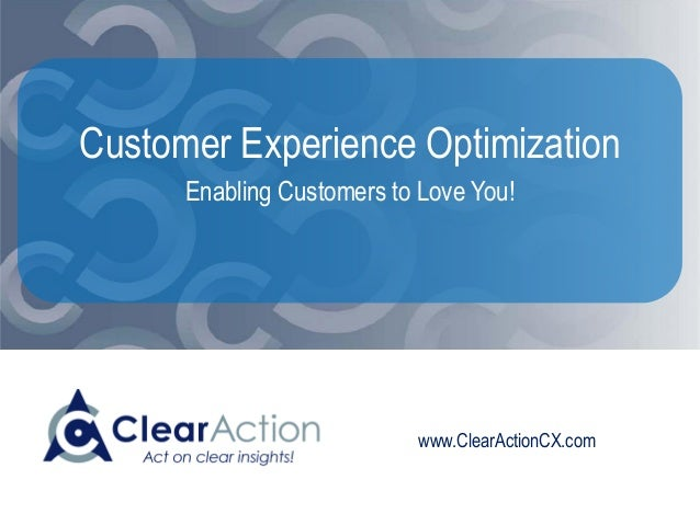 www.ClearActionCX.com Customer Experience Optimization Enabling Customers to Love You!