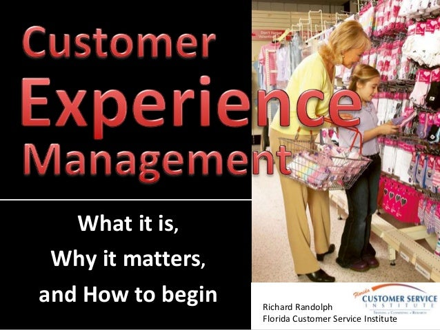 What it is, Why it matters, and How to begin Richard Randolph Florida Customer Service Institute