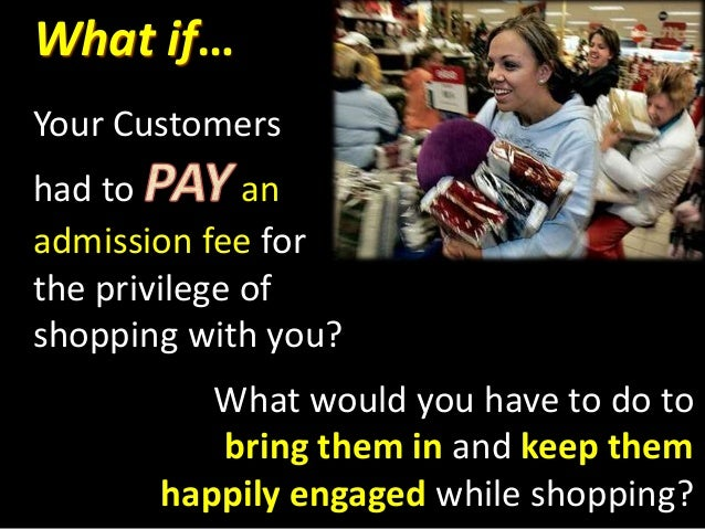 What if… Your Customers had to an admission fee for the privilege of shopping with you? What would you have to do to bring...