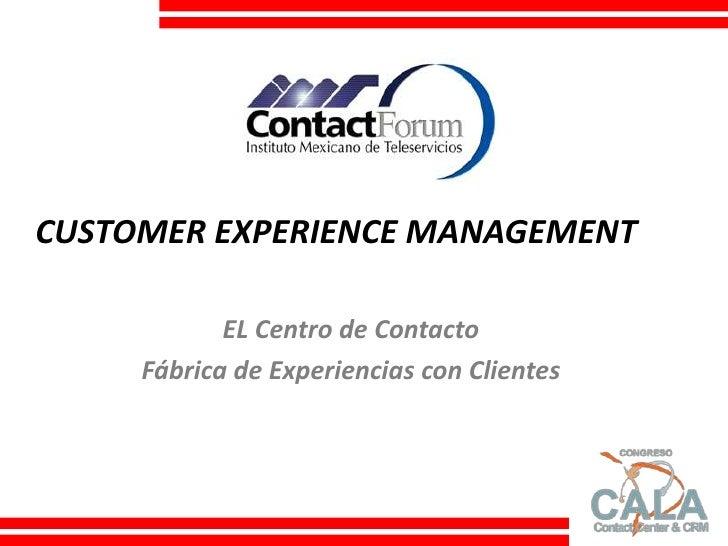 CUSTOMER EXPERIENCE MANAGEMENT<br />EL Centro de Contacto<br />Fábrica de Experiencias con Clientes<br />Congreso Contact ...