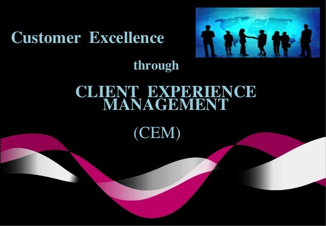 CLIENT EXPERIENCE MANAGEMENT Customer Excellence through (CEM)