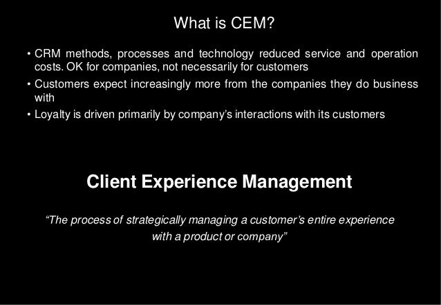 What is CEM? • CRM methods, processes and technology reduced service and operation costs. OK for companies, not necessaril...