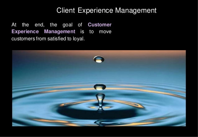 Client Experience Management At the end, the goal of Customer Experience Management is to move customers from satisfied to...