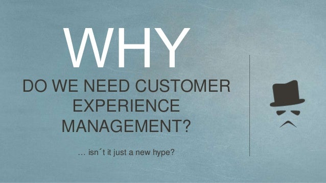 DO WE NEED CUSTOMER EXPERIENCE MANAGEMENT? … isn´t it just a new hype?