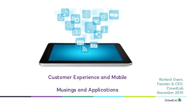 Richard Owen, Founder & CEO, CrowdLab November 2015 Customer Experience and Mobile Musings and Applications