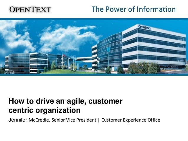 How to drive an agile, customer centric organization Jennifer McCredie, Senior Vice President | Customer Experience Office