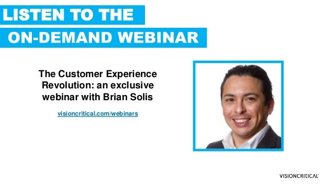 LISTEN TO THE The Customer Experience Revolution: an exclusive webinar with Brian Solis visioncritical.com/webinars