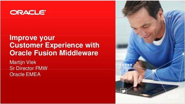 IImprove your Customer Experience with Oracle Fusion MiddlewareOracle Fusion Middleware Martijn Vlek Sr Director FMWSr Dir...