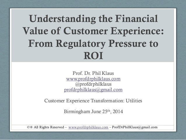 Understanding the Financial Value of Customer Experience: From Regulatory Pressure to ROI Prof. Dr. Phil Klaus www.profdrp...