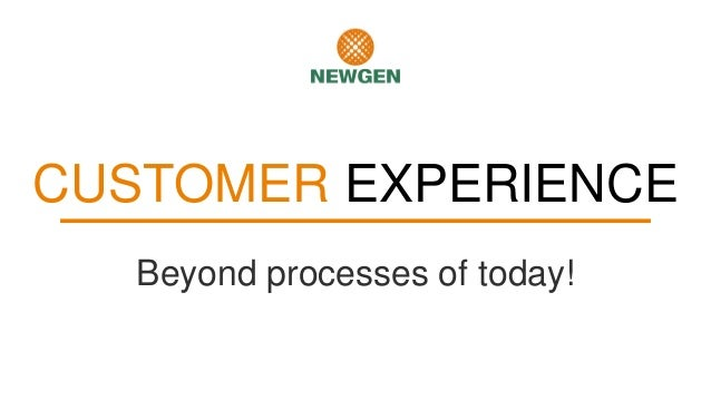 CUSTOMER EXPERIENCE Beyond processes of today!