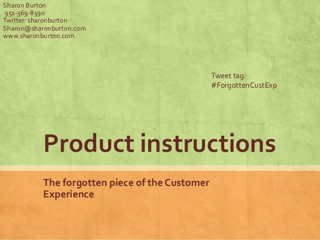 Product instructions The forgotten piece of the Customer Experience Sharon Burton 951-369-8590 Twitter: sharonburton Sharo...
