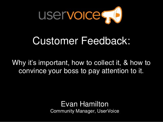 Customer Feedback:Why it's important, how to collect it, & how to convince your boss to pay attention to it.              ...
