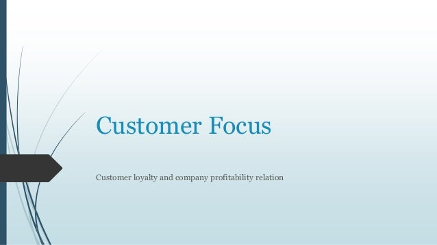 Customer Focus Customer loyalty and company profitability relation
