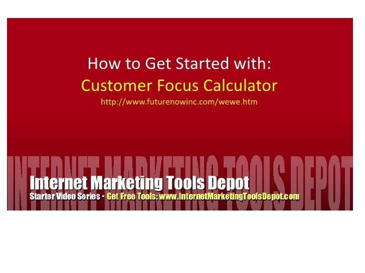 How to Get Started with:<br />Customer Focus Calculator<br />http://www.futurenowinc.com/wewe.htm<br />