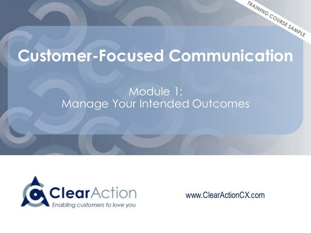 www.ClearActionCX.com Customer-Focused Communication Module 1: Manage Your Intended Outcomes