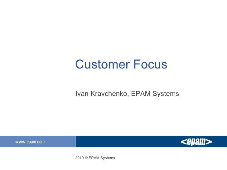 Customer Focus <ul><li>Ivan Kravchenko, EPAM Systems </li></ul>2010 © EPAM Systems
