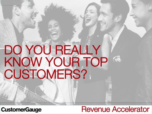 DO YOU REALLY KNOW YOUR TOP CUSTOMERS?   © CustomerGauge / Directness BV  Revenue Accelerator