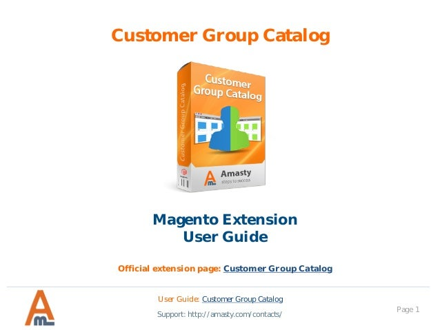 Page 1 Customer Group Catalog Magento Extension User Guide Official extension page: Customer Group Catalog User Guide: Cus...