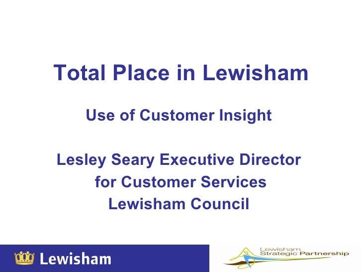 Total Place in Lewisham   <ul><li>Use of Customer Insight  </li></ul><ul><li>Lesley Seary Executive Director  </li></ul><u...